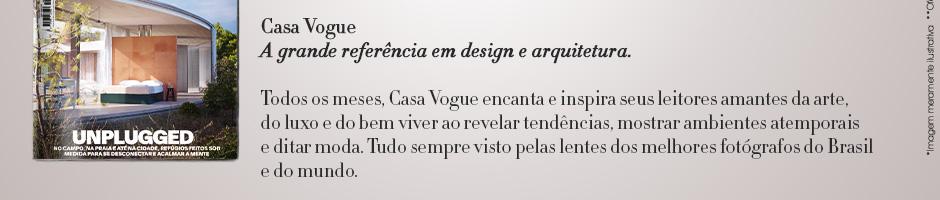 Casa Vogue A grande referência em design e arquitetura. Todos os meses, Casa Vogue encanta e inspira seus leitores amantes da arte, do luo e do bem viver ao revelar tendências, mostrar ambientes atemporais e ditar moda. Tudo sempre visto pelas lentes dos melhores fotógrafos do Brasil e do Mundo.